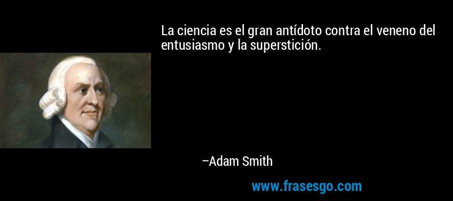 La ciencia es el gran antídoto contra el veneno del entusiasmo y la superstición. – Adam Smith