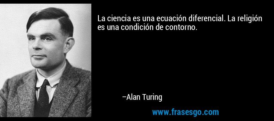 La ciencia es una ecuación diferencial. La religión es una condición de contorno. – Alan Turing