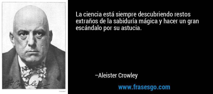 La ciencia está siempre descubriendo restos extraños de la sabiduría mágica y hacer un gran escándalo por su astucia. – Aleister Crowley