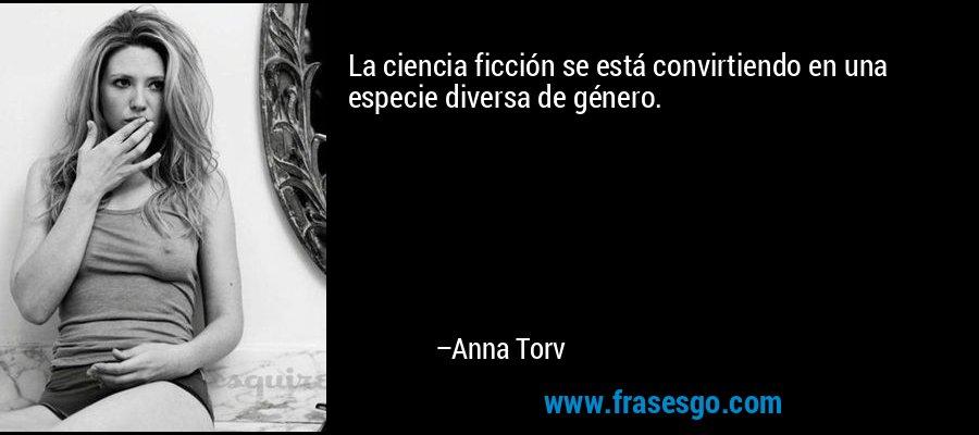 La ciencia ficción se está convirtiendo en una especie diversa de género. – Anna Torv