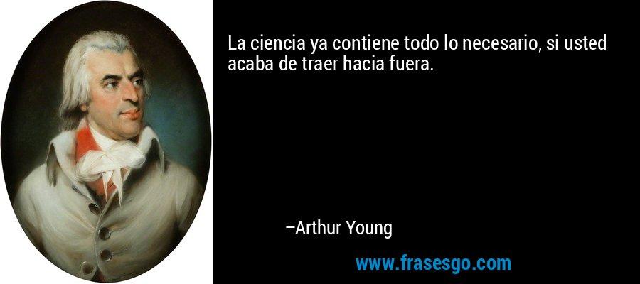 La ciencia ya contiene todo lo necesario, si usted acaba de traer hacia fuera. – Arthur Young
