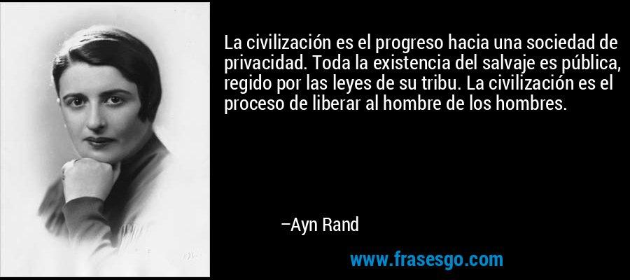 La civilización es el progreso hacia una sociedad de privacidad. Toda la existencia del salvaje es pública, regido por las leyes de su tribu. La civilización es el proceso de liberar al hombre de los hombres.  – Ayn Rand