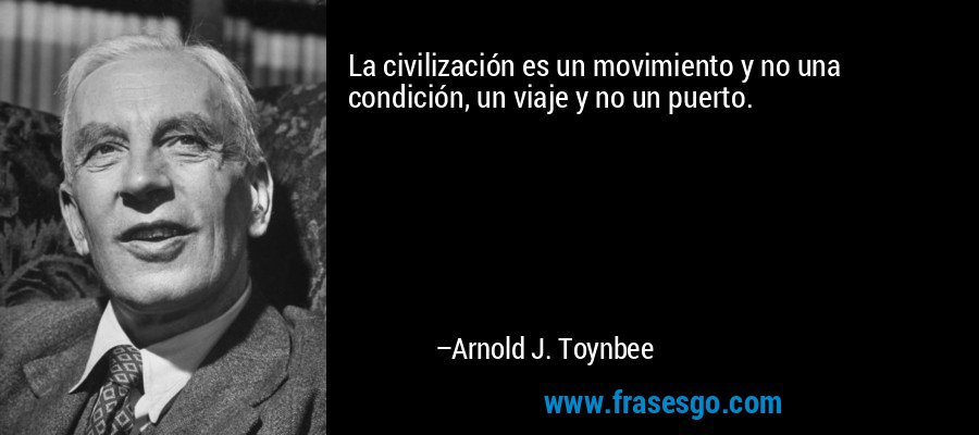 La civilización es un movimiento y no una condición, un viaje y no un puerto. – Arnold J. Toynbee