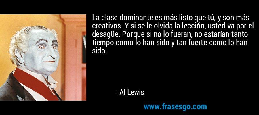 La clase dominante es más listo que tú, y son más creativos. Y si se le olvida la lección, usted va por el desagüe. Porque si no lo fueran, no estarían tanto tiempo como lo han sido y tan fuerte como lo han sido. – Al Lewis