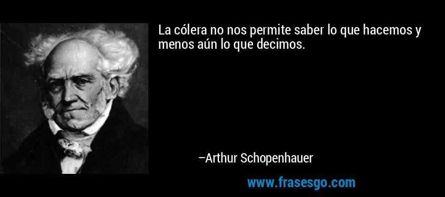 La cólera no nos permite saber lo que hacemos y menos aún lo que decimos. – Arthur Schopenhauer