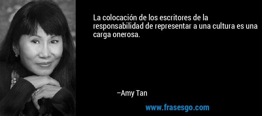 La colocación de los escritores de la responsabilidad de representar a una cultura es una carga onerosa. – Amy Tan