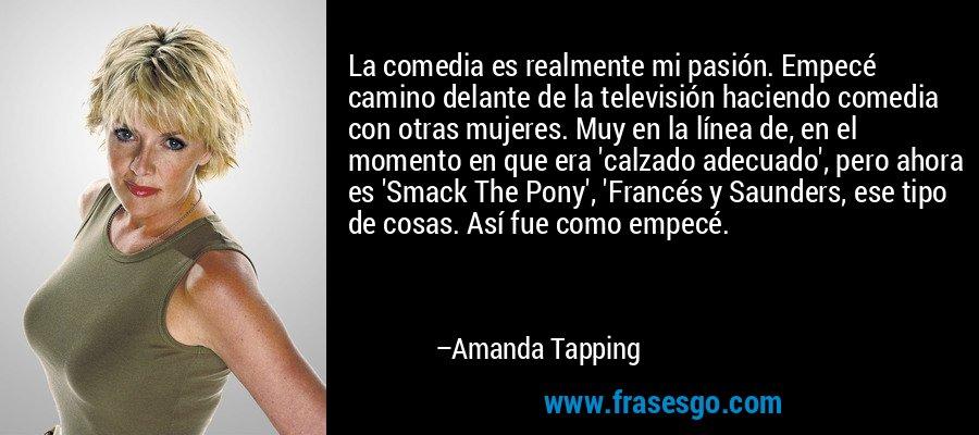 La comedia es realmente mi pasión. Empecé camino delante de la televisión haciendo comedia con otras mujeres. Muy en la línea de, en el momento en que era 'calzado adecuado', pero ahora es 'Smack The Pony', 'Francés y Saunders, ese tipo de cosas. Así fue como empecé. – Amanda Tapping