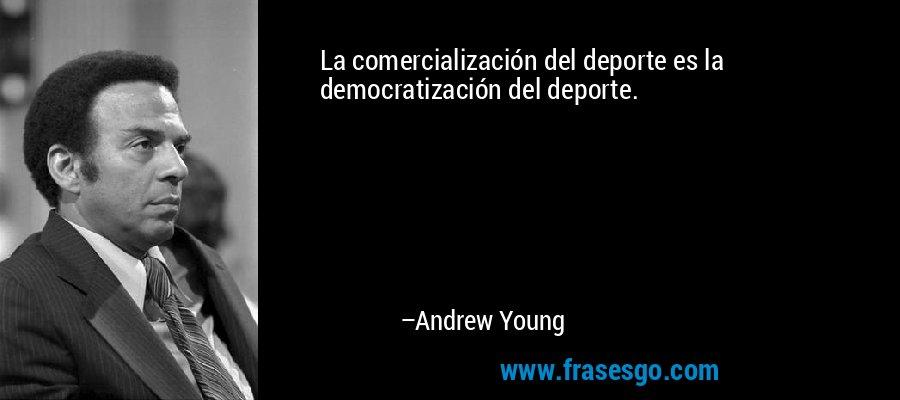 La comercialización del deporte es la democratización del deporte. – Andrew Young
