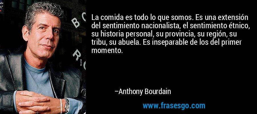 La comida es todo lo que somos. Es una extensión del sentimiento nacionalista, el sentimiento étnico, su historia personal, su provincia, su región, su tribu, su abuela. Es inseparable de los del primer momento. – Anthony Bourdain