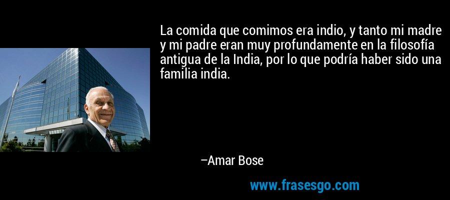 La comida que comimos era indio, y tanto mi madre y mi padre eran muy profundamente en la filosofía antigua de la India, por lo que podría haber sido una familia india. – Amar Bose