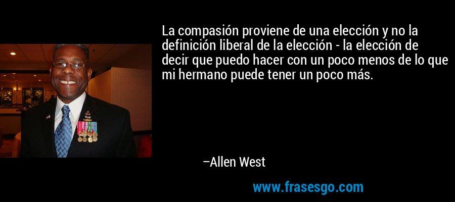 La compasión proviene de una elección y no la definición liberal de la elección - la elección de decir que puedo hacer con un poco menos de lo que mi hermano puede tener un poco más. – Allen West