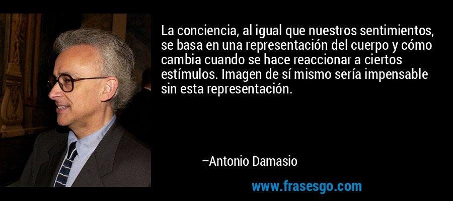 La conciencia, al igual que nuestros sentimientos, se basa en una representación del cuerpo y cómo cambia cuando se hace reaccionar a ciertos estímulos. Imagen de sí mismo sería impensable sin esta representación. – Antonio Damasio