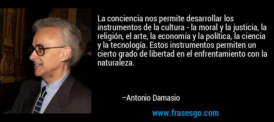 La conciencia nos permite desarrollar los instrumentos de la cultura - la moral y la justicia, la religión, el arte, la economía y la política, la ciencia y la tecnología. Estos instrumentos permiten un cierto grado de libertad en el enfrentamiento con la naturaleza. – Antonio Damasio