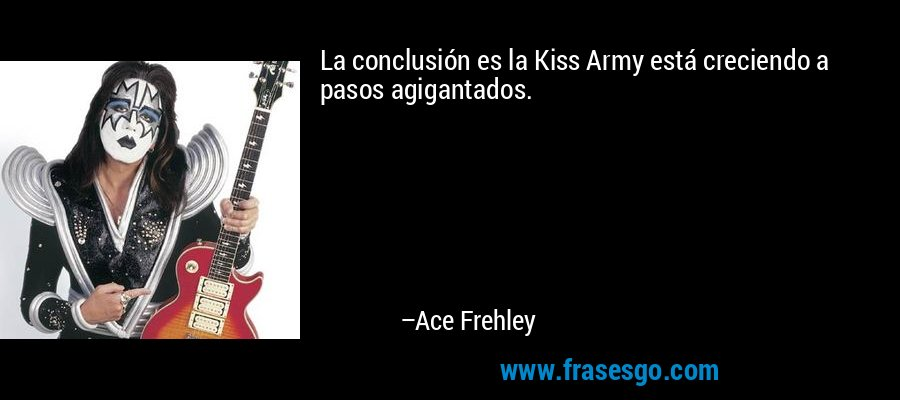 La conclusión es la Kiss Army está creciendo a pasos agigantados. – Ace Frehley