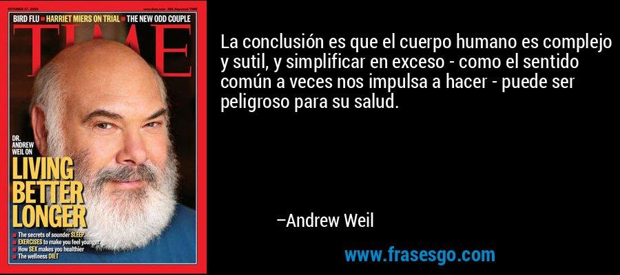 La conclusión es que el cuerpo humano es complejo y sutil, y simplificar en exceso - como el sentido común a veces nos impulsa a hacer - puede ser peligroso para su salud. – Andrew Weil