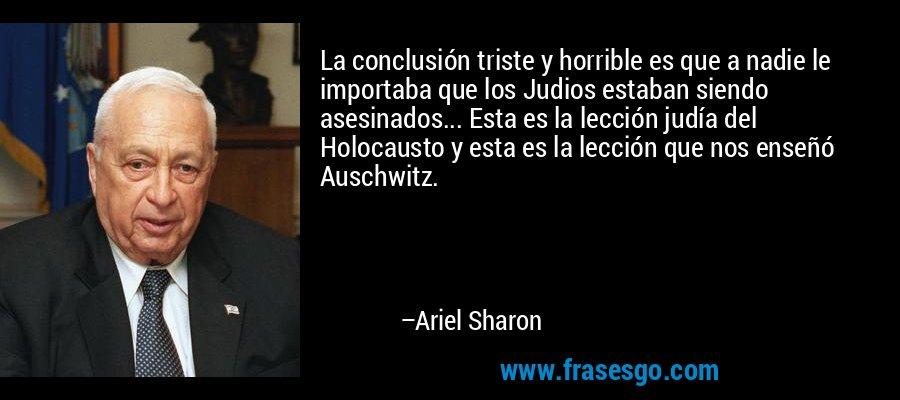 La conclusión triste y horrible es que a nadie le importaba que los Judios estaban siendo asesinados... Esta es la lección judía del Holocausto y esta es la lección que nos enseñó Auschwitz. – Ariel Sharon