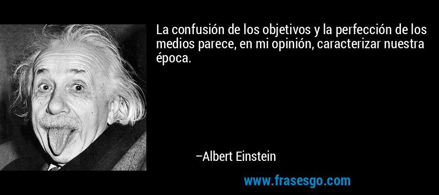 La confusión de los objetivos y la perfección de los medios parece, en mi opinión, caracterizar nuestra época. – Albert Einstein