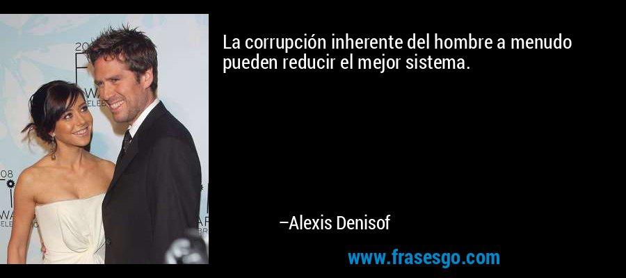 La corrupción inherente del hombre a menudo pueden reducir el mejor sistema. – Alexis Denisof