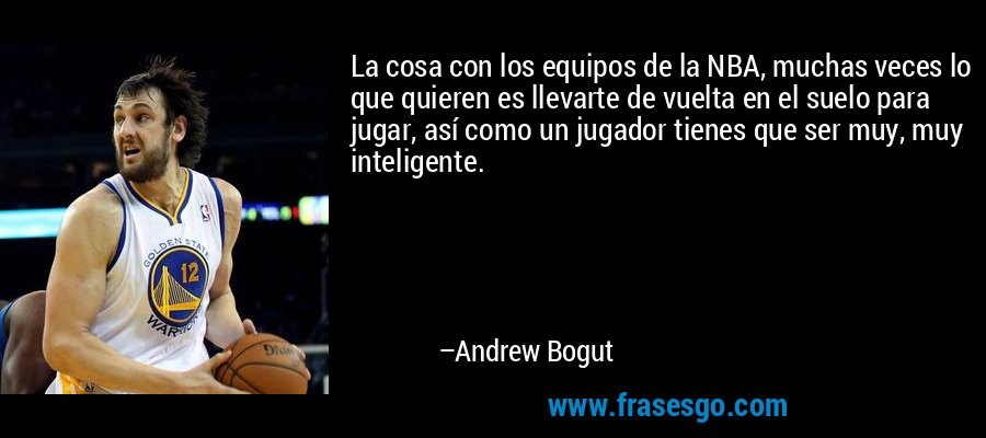 La cosa con los equipos de la NBA, muchas veces lo que quieren es llevarte de vuelta en el suelo para jugar, así como un jugador tienes que ser muy, muy inteligente. – Andrew Bogut