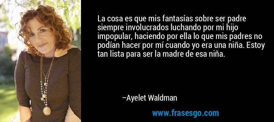 La cosa es que mis fantasías sobre ser padre siempre involucrados luchando por mi hijo impopular, haciendo por ella lo que mis padres no podían hacer por mí cuando yo era una niña. Estoy tan lista para ser la madre de esa niña. – Ayelet Waldman