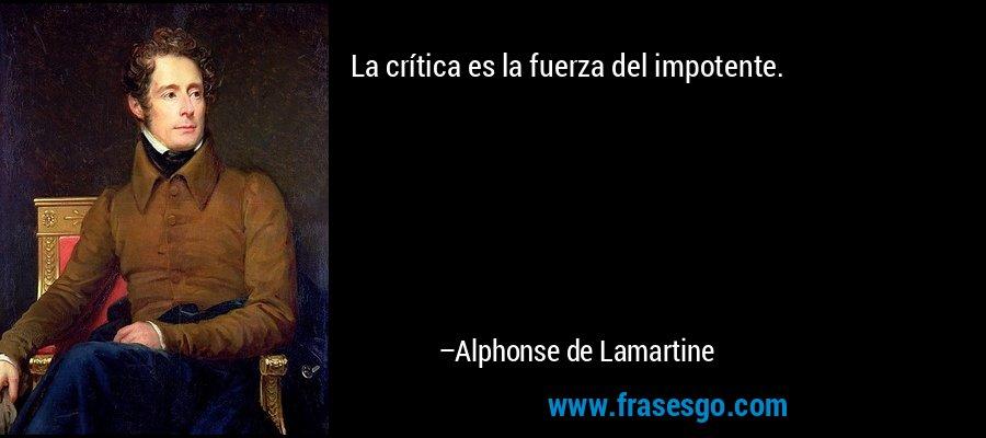 La crítica es la fuerza del impotente. – Alphonse de Lamartine