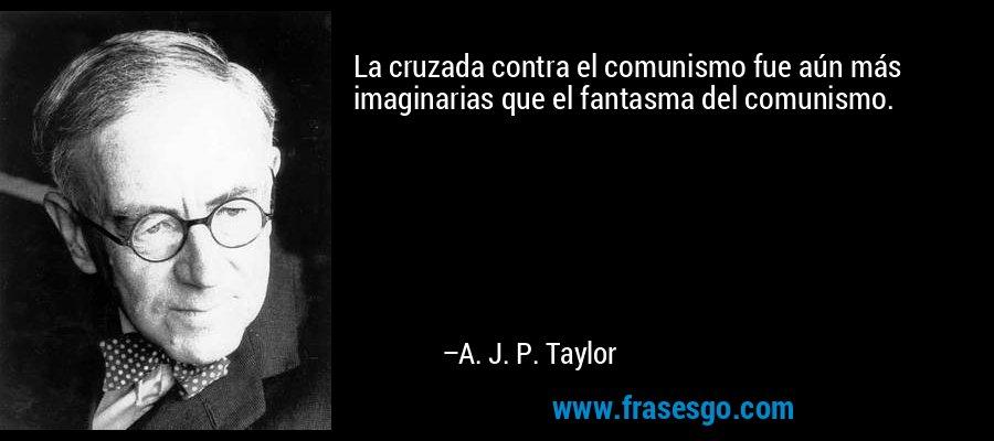 La cruzada contra el comunismo fue aún más imaginarias que el fantasma del comunismo. – A. J. P. Taylor