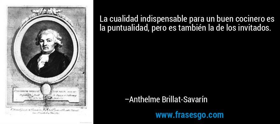 La cualidad indispensable para un buen cocinero es la puntualidad, pero es también la de los invitados. – Anthelme Brillat-Savarín