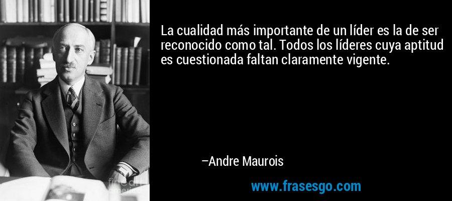 La cualidad más importante de un líder es la de ser reconocido como tal. Todos los líderes cuya aptitud es cuestionada faltan claramente vigente. – Andre Maurois