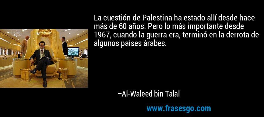 La cuestión de Palestina ha estado allí desde hace más de 60 años. Pero lo más importante desde 1967, cuando la guerra era, terminó en la derrota de algunos países árabes. – Al-Waleed bin Talal