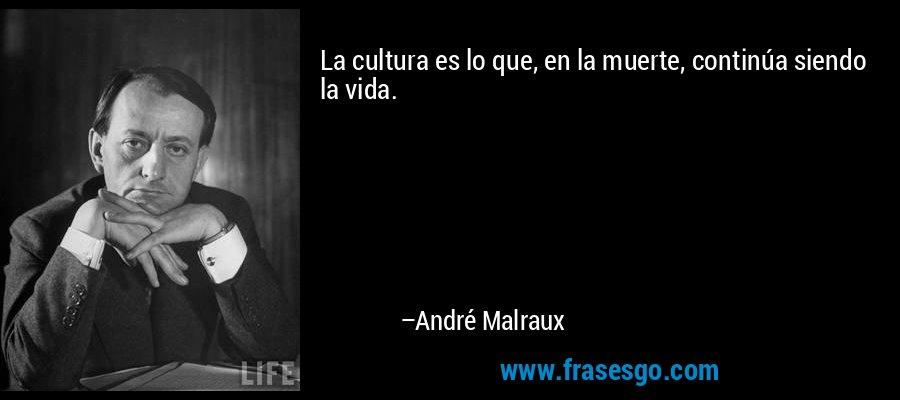 La cultura es lo que, en la muerte, continúa siendo la vida. – André Malraux