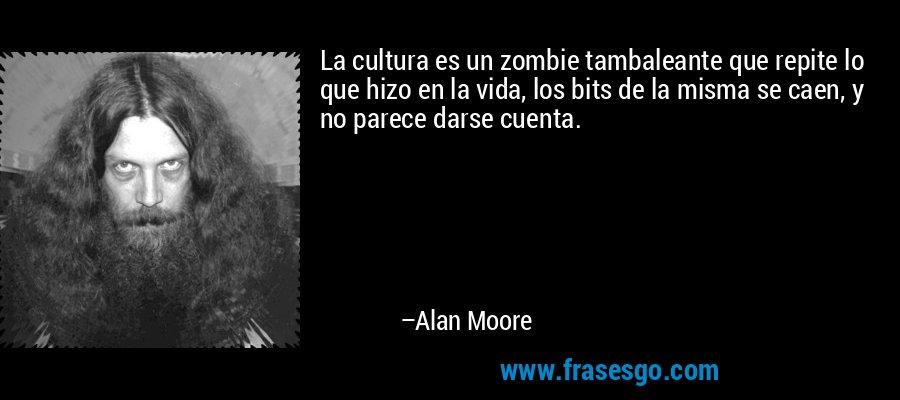 La cultura es un zombie tambaleante que repite lo que hizo en la vida, los bits de la misma se caen, y no parece darse cuenta. – Alan Moore