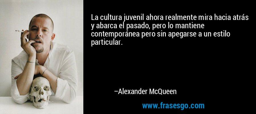 La cultura juvenil ahora realmente mira hacia atrás y abarca el pasado, pero lo mantiene contemporánea pero sin apegarse a un estilo particular. – Alexander McQueen