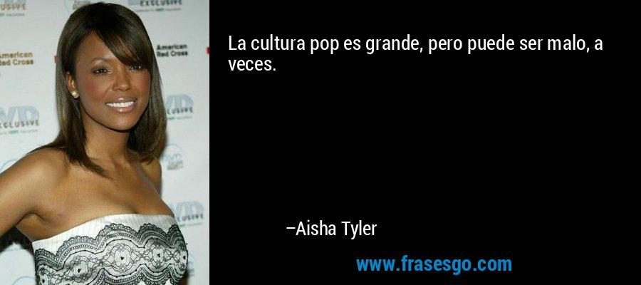 La cultura pop es grande, pero puede ser malo, a veces. – Aisha Tyler