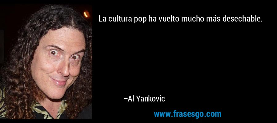 La cultura pop ha vuelto mucho más desechable. – Al Yankovic