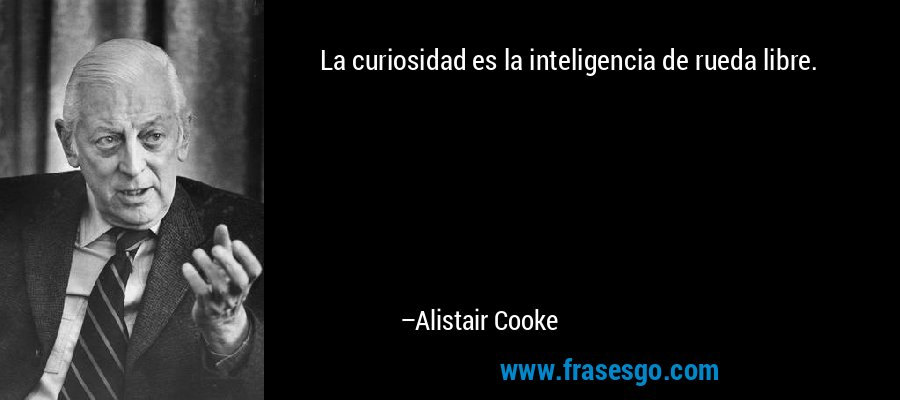 La curiosidad es la inteligencia de rueda libre. – Alistair Cooke