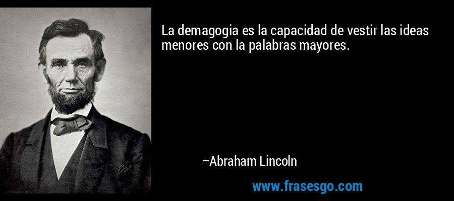 La demagogia es la capacidad de vestir las ideas menores con la palabras mayores. – Abraham Lincoln
