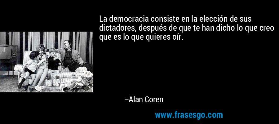 La democracia consiste en la elección de sus dictadores, después de que te han dicho lo que creo que es lo que quieres oír. – Alan Coren