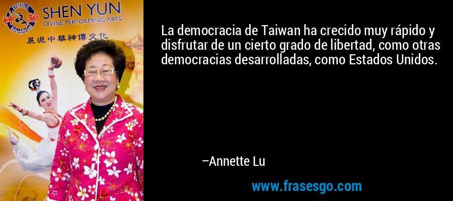 La democracia de Taiwan ha crecido muy rápido y disfrutar de un cierto grado de libertad, como otras democracias desarrolladas, como Estados Unidos. – Annette Lu