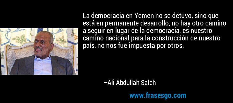La democracia en Yemen no se detuvo, sino que está en permanente desarrollo, no hay otro camino a seguir en lugar de la democracia, es nuestro camino nacional para la construcción de nuestro país, no nos fue impuesta por otros. – Ali Abdullah Saleh