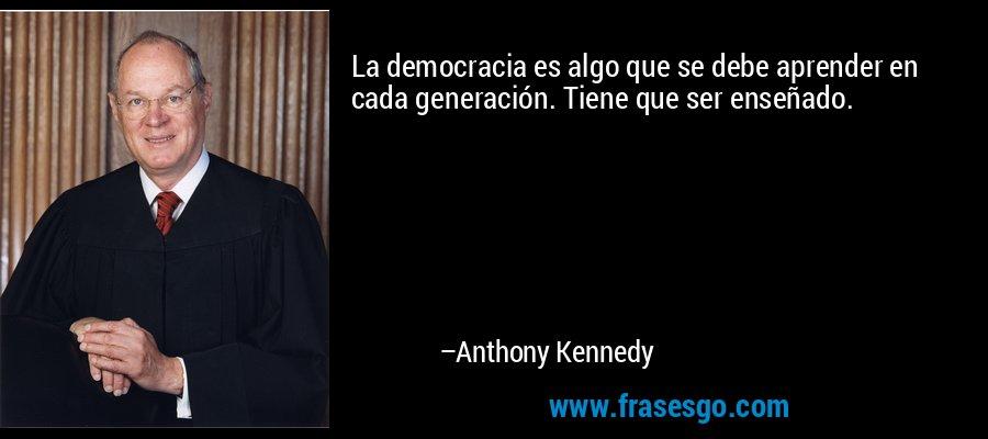 La democracia es algo que se debe aprender en cada generación. Tiene que ser enseñado. – Anthony Kennedy