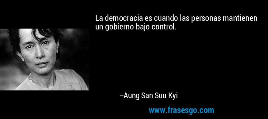La democracia es cuando las personas mantienen un gobierno bajo control. – Aung San Suu Kyi