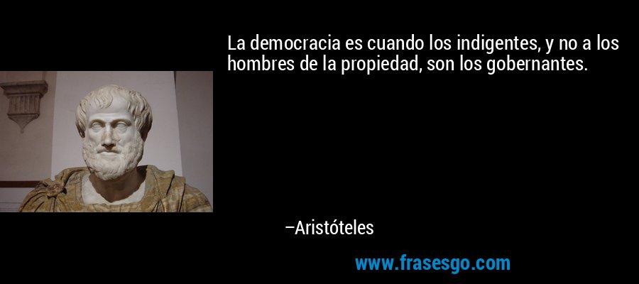 La democracia es cuando los indigentes, y no a los hombres de la propiedad, son los gobernantes. – Aristóteles