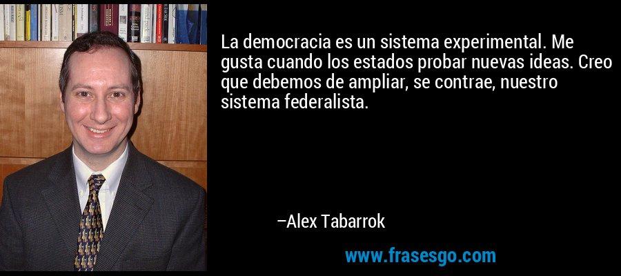 La democracia es un sistema experimental. Me gusta cuando los estados probar nuevas ideas. Creo que debemos de ampliar, se contrae, nuestro sistema federalista. – Alex Tabarrok