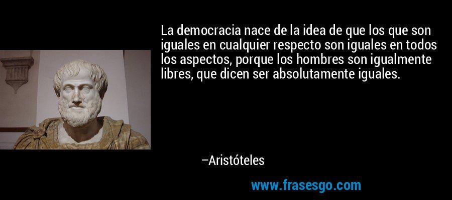 La democracia nace de la idea de que los que son iguales en cualquier respecto son iguales en todos los aspectos, porque los hombres son igualmente libres, que dicen ser absolutamente iguales. – Aristóteles