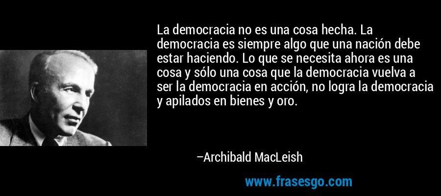 La democracia no es una cosa hecha. La democracia es siempre algo que una nación debe estar haciendo. Lo que se necesita ahora es una cosa y sólo una cosa que la democracia vuelva a ser la democracia en acción, no logra la democracia y apilados en bienes y oro. – Archibald MacLeish