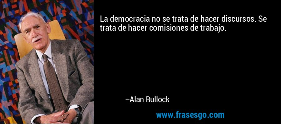 La democracia no se trata de hacer discursos. Se trata de hacer comisiones de trabajo. – Alan Bullock