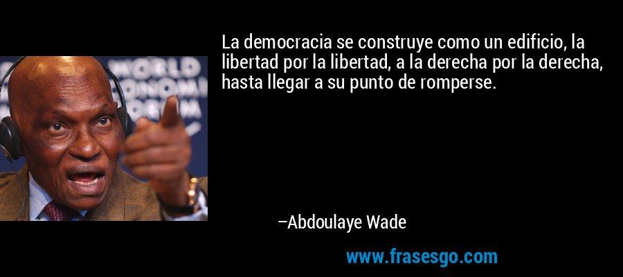 La democracia se construye como un edificio, la libertad por la libertad, a la derecha por la derecha, hasta llegar a su punto de romperse. – Abdoulaye Wade