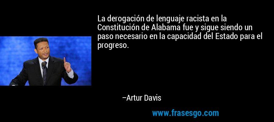 La derogación de lenguaje racista en la Constitución de Alabama fue y sigue siendo un paso necesario en la capacidad del Estado para el progreso. – Artur Davis