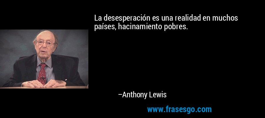 La desesperación es una realidad en muchos países, hacinamiento pobres. – Anthony Lewis
