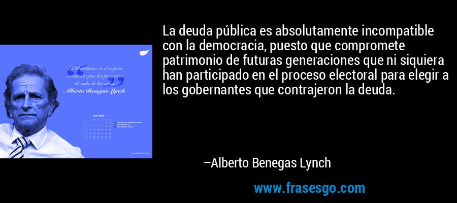 La deuda pública es absolutamente incompatible con la democracia, puesto que compromete patrimonio de futuras generaciones que ni siquiera han participado en el proceso electoral para elegir a los gobernantes que contrajeron la deuda. – Alberto Benegas Lynch
